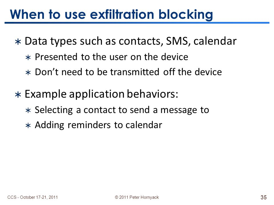 © 2011 Peter Hornyack When to use exfiltration blocking  Data types such as contacts, SMS, calendar  Presented to the user on the device  Don't need to be transmitted off the device  Example application behaviors:  Selecting a contact to send a message to  Adding reminders to calendar CCS - October 17-21, 2011 35