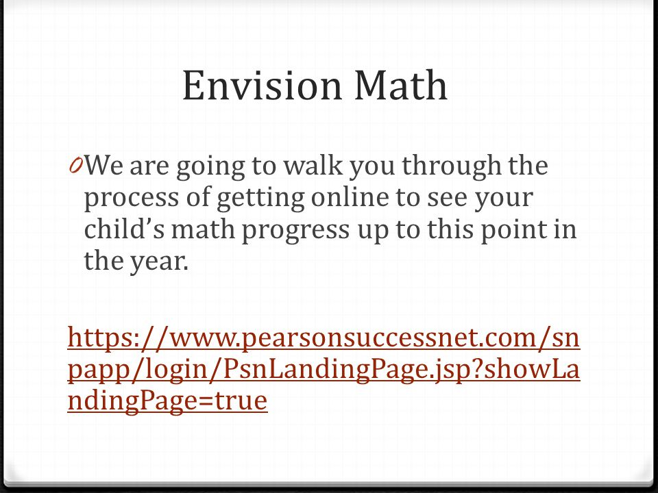 Envision Math 0 We are going to walk you through the process of getting online to see your child's math progress up to this point in the year.