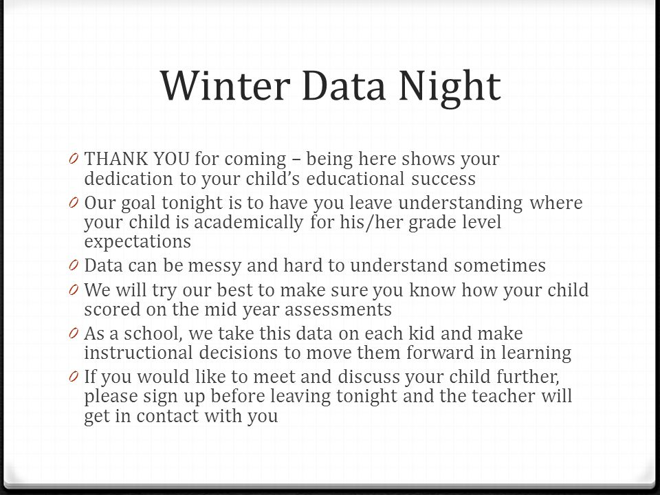 Winter Data Night 0 THANK YOU for coming – being here shows your dedication to your child's educational success 0 Our goal tonight is to have you leave understanding where your child is academically for his/her grade level expectations 0 Data can be messy and hard to understand sometimes 0 We will try our best to make sure you know how your child scored on the mid year assessments 0 As a school, we take this data on each kid and make instructional decisions to move them forward in learning 0 If you would like to meet and discuss your child further, please sign up before leaving tonight and the teacher will get in contact with you
