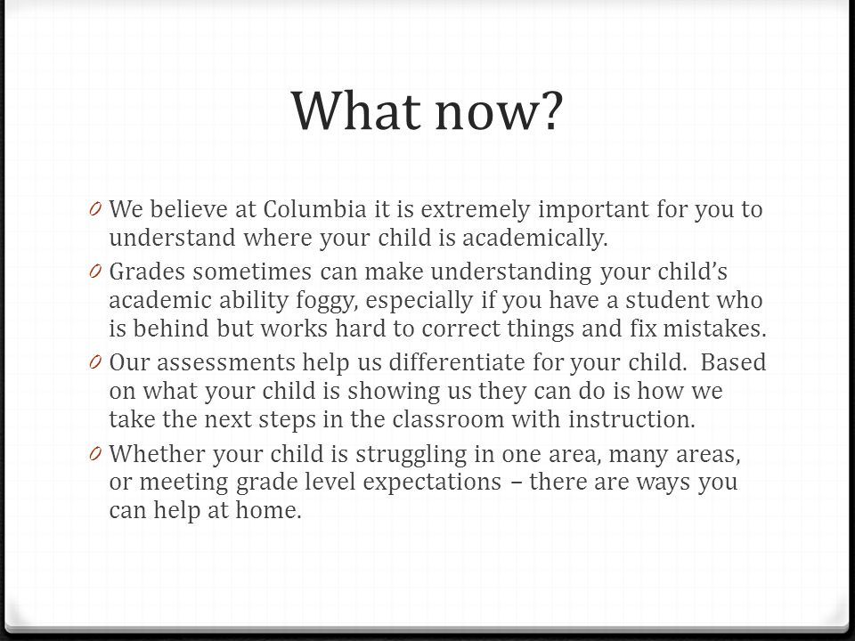 What now? 0 We believe at Columbia it is extremely important for you to understand where your child is academically. 0 Grades sometimes can make under