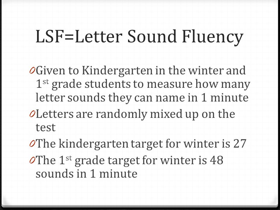 LSF=Letter Sound Fluency 0 Given to Kindergarten in the winter and 1 st grade students to measure how many letter sounds they can name in 1 minute 0 Letters are randomly mixed up on the test 0 The kindergarten target for winter is 27 0 The 1 st grade target for winter is 48 sounds in 1 minute
