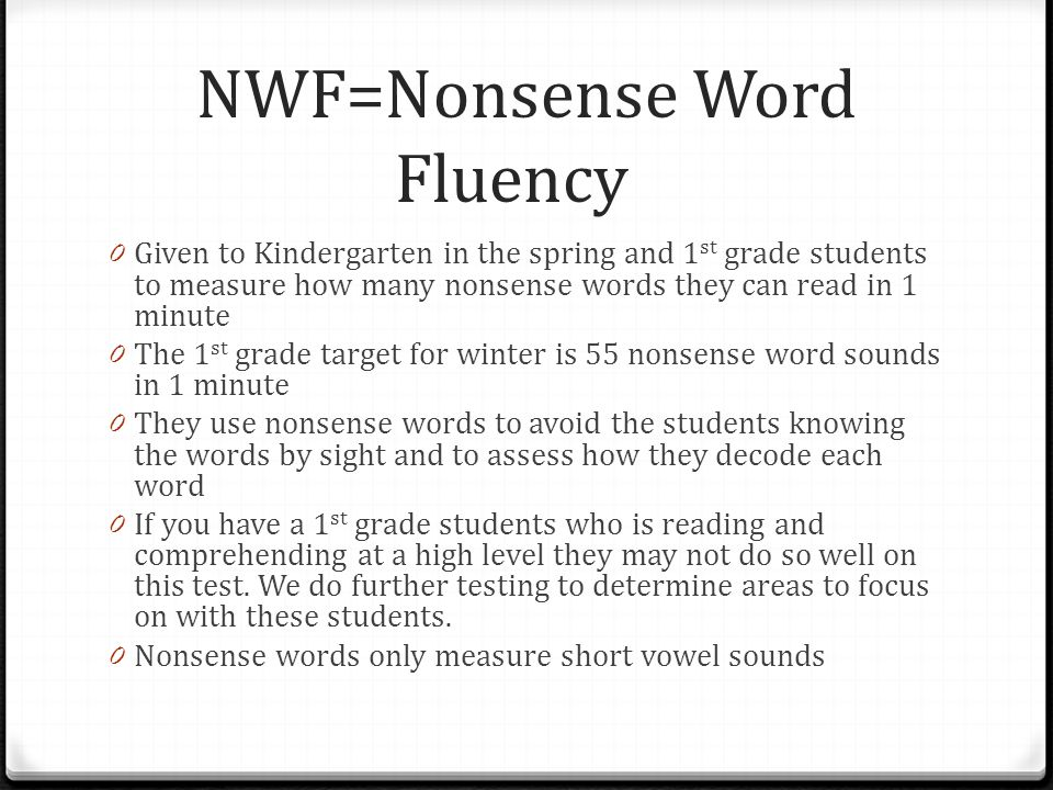 NWF=Nonsense Word Fluency 0 Given to Kindergarten in the spring and 1 st grade students to measure how many nonsense words they can read in 1 minute 0 The 1 st grade target for winter is 55 nonsense word sounds in 1 minute 0 They use nonsense words to avoid the students knowing the words by sight and to assess how they decode each word 0 If you have a 1 st grade students who is reading and comprehending at a high level they may not do so well on this test.