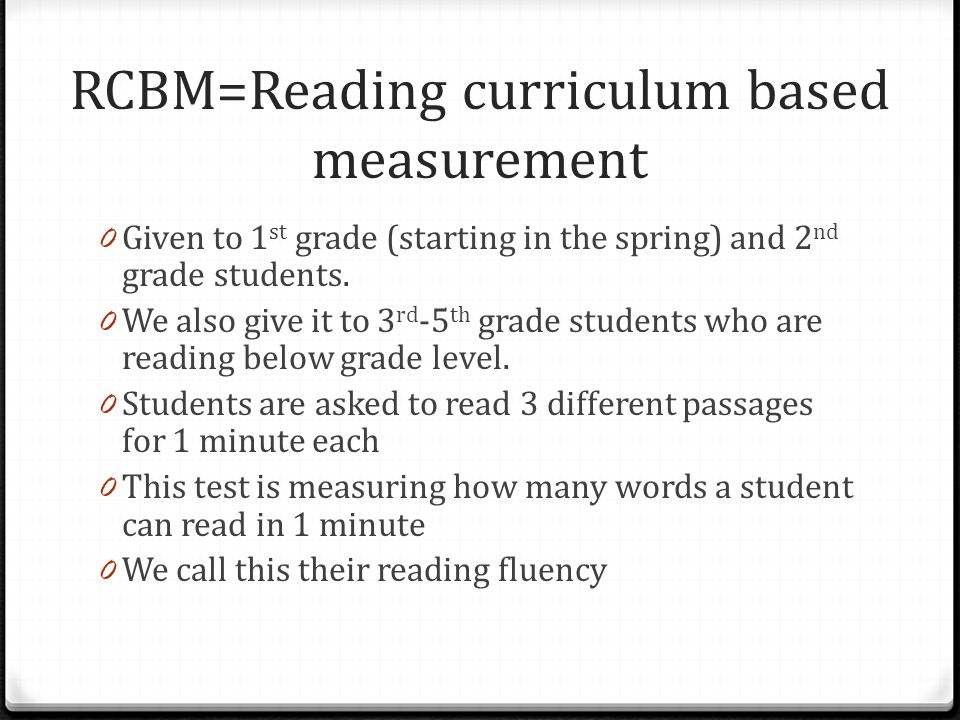 RCBM=Reading curriculum based measurement 0 Given to 1 st grade (starting in the spring) and 2 nd grade students.