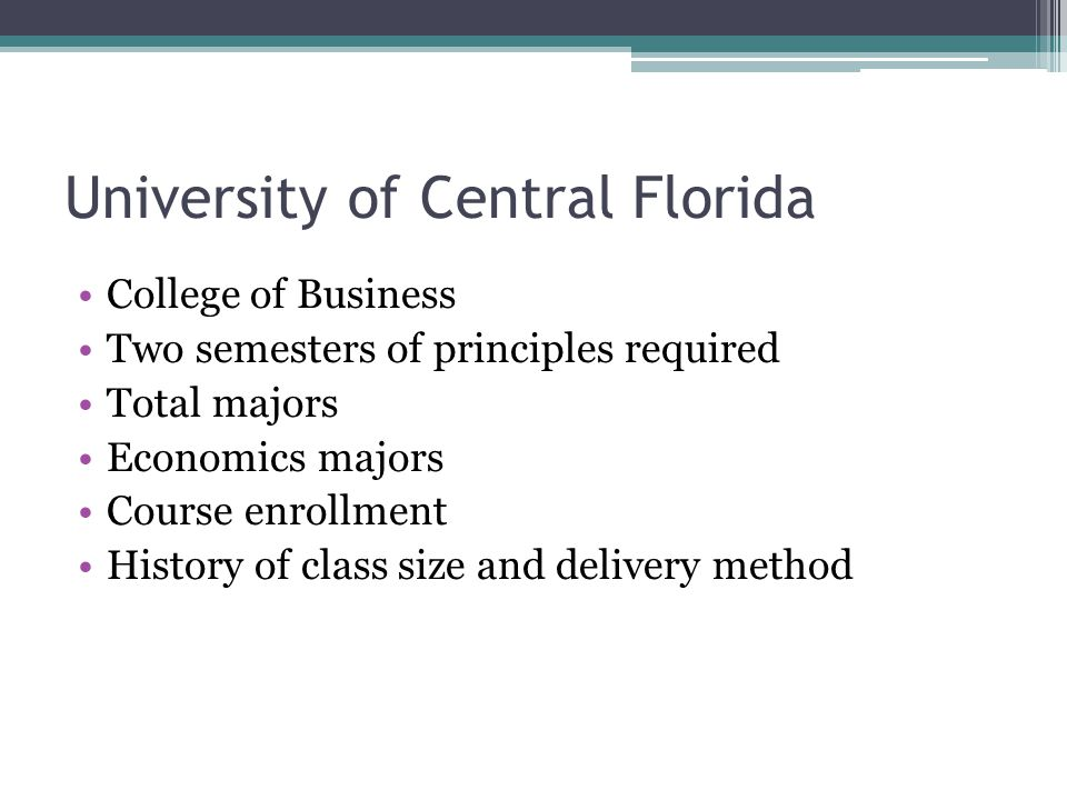 University of Central Florida College of Business Two semesters of principles required Total majors Economics majors Course enrollment History of class size and delivery method