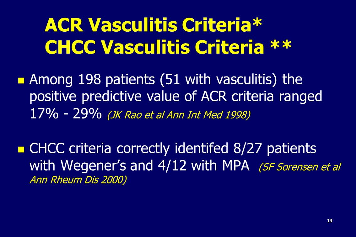 1919 ACR Vasculitis Criteria* CHCC Vasculitis Criteria ** Among 198 patients (51 with vasculitis) the positive predictive value of ACR criteria ranged 17% - 29% (JK Rao et al Ann Int Med 1998) CHCC criteria correctly identifed 8/27 patients with Wegener's and 4/12 with MPA (SF Sorensen et al Ann Rheum Dis 2000)