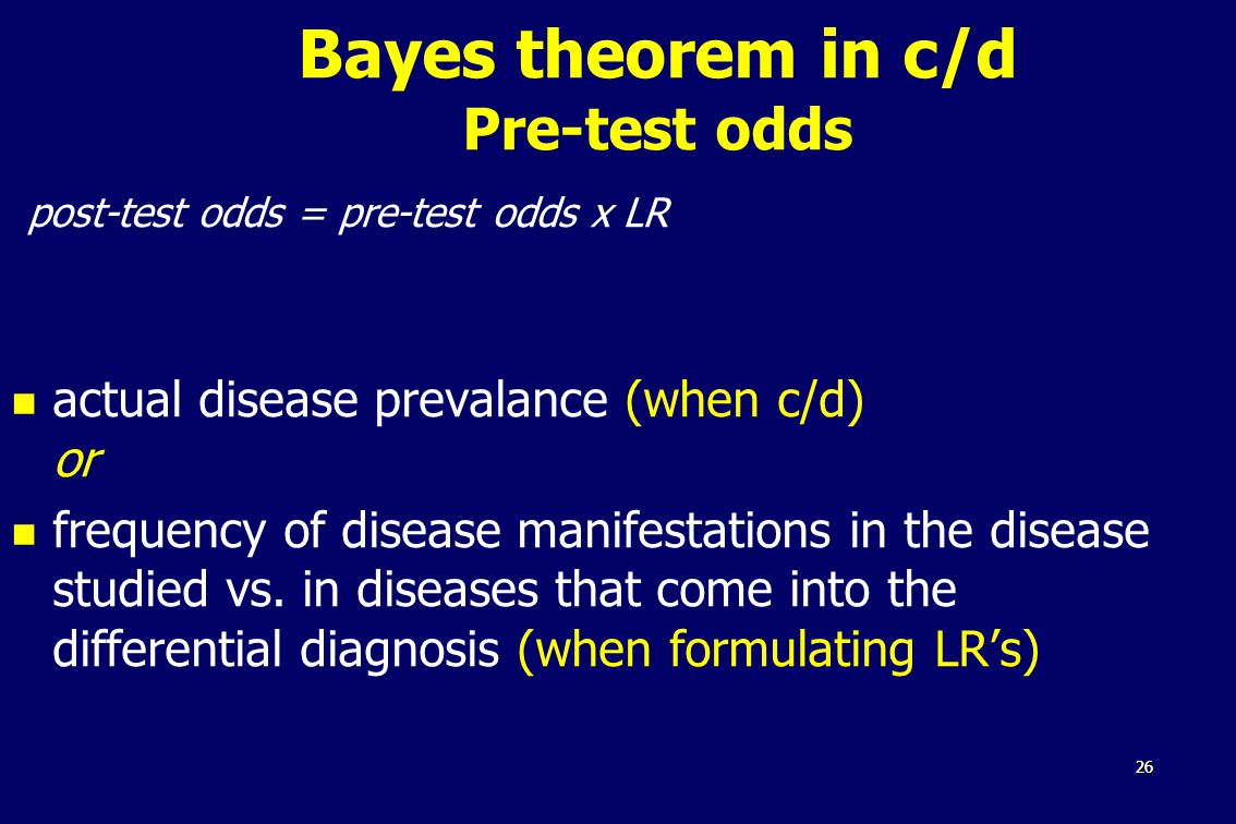2626 Bayes theorem in c/d Pre-test odds post-test odds = pre-test odds x LR actual disease prevalance (when c/d) or frequency of disease manifestations in the disease studied vs.