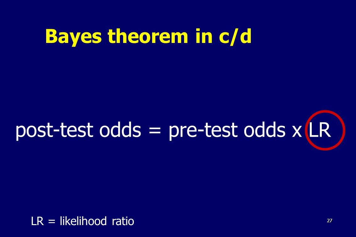 2727 Bayes theorem in c/d post-test odds = pre-test odds x LR LR = likelihood ratio