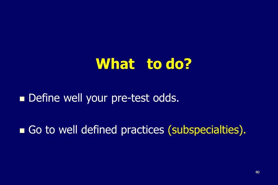 40 What to do Define well your pre-test odds. Go to well defined practices (subspecialties).