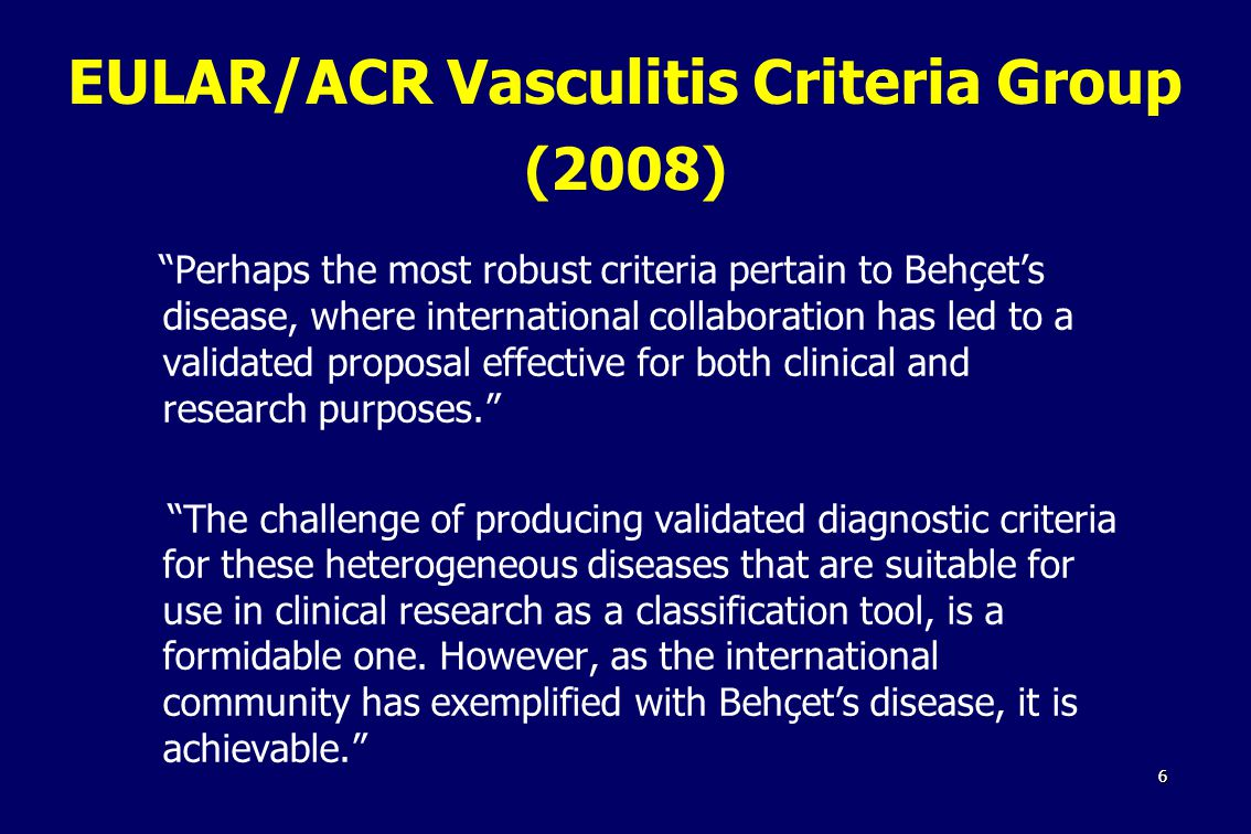66 EULAR/ACR Vasculitis Criteria Group (2008) Perhaps the most robust criteria pertain to Behçet's disease, where international collaboration has led to a validated proposal effective for both clinical and research purposes. The challenge of producing validated diagnostic criteria for these heterogeneous diseases that are suitable for use in clinical research as a classification tool, is a formidable one.