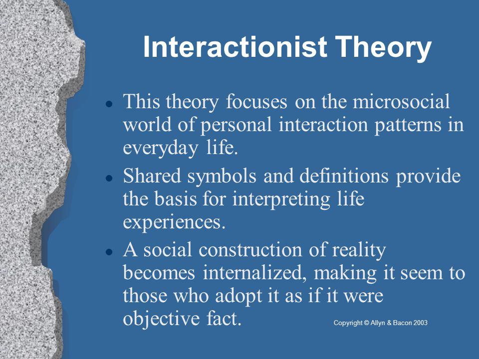 Interactionist Theory This theory focuses on the microsocial world of personal interaction patterns in everyday life.
