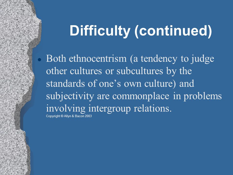 Difficulty (continued) Both ethnocentrism (a tendency to judge other cultures or subcultures by the standards of one's own culture) and subjectivity are commonplace in problems involving intergroup relations.