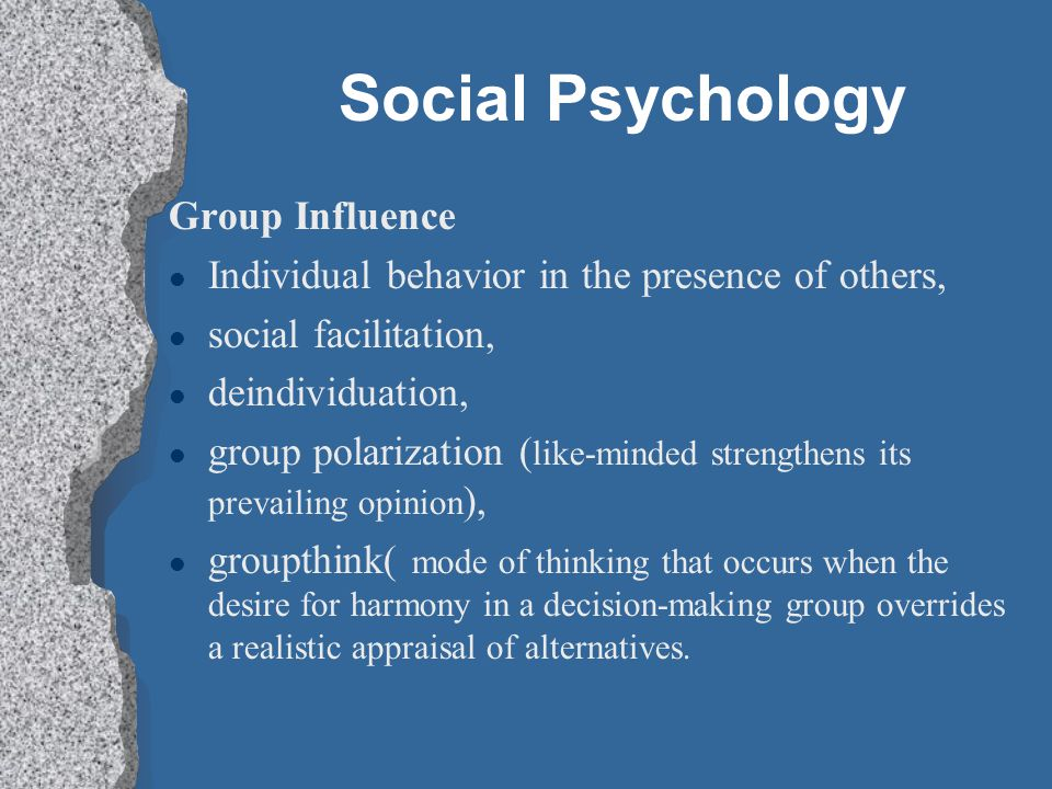 Social Psychology Group Influence Individual behavior in the presence of others, social facilitation, deindividuation, group polarization ( like-minded strengthens its prevailing opinion ), groupthink( mode of thinking that occurs when the desire for harmony in a decision-making group overrides a realistic appraisal of alternatives.