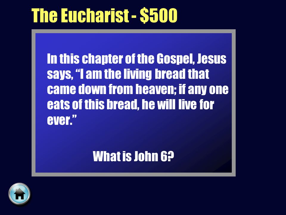 The Eucharist - $500 In this chapter of the Gospel, Jesus says, I am the living bread that came down from heaven; if any one eats of this bread, he will live for ever. What is John 6?