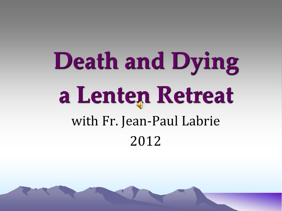 Death and Dying a Lenten Retreat with Fr. Jean-Paul Labrie 2012