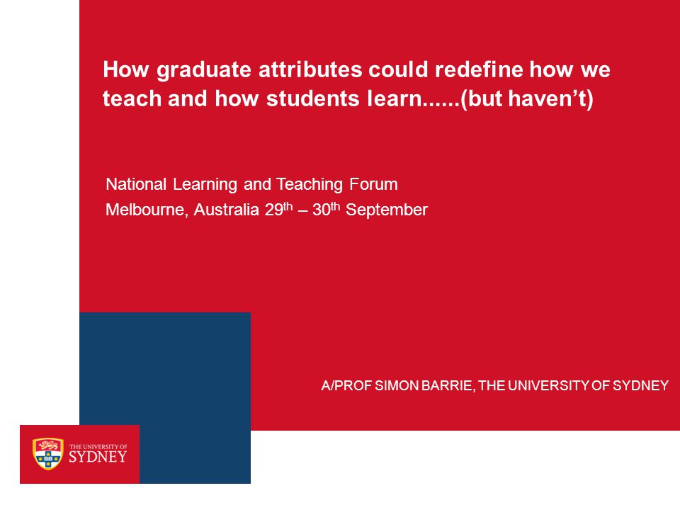 How graduate attributes could redefine how we teach and how students learn......(but haven't) National Learning and Teaching Forum Melbourne, Australi