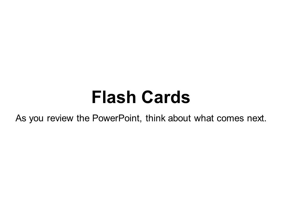 Flash Cards As you review the PowerPoint, think about what comes next.