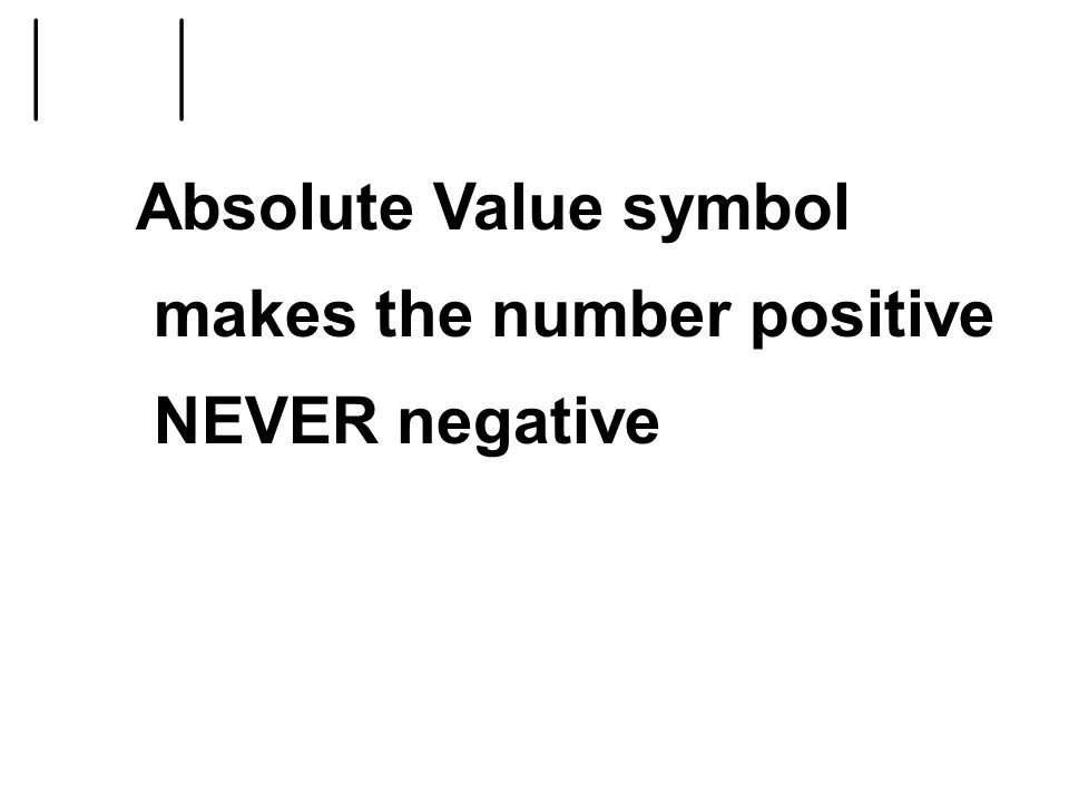 Absolute Value symbol makes the number positive NEVER negative