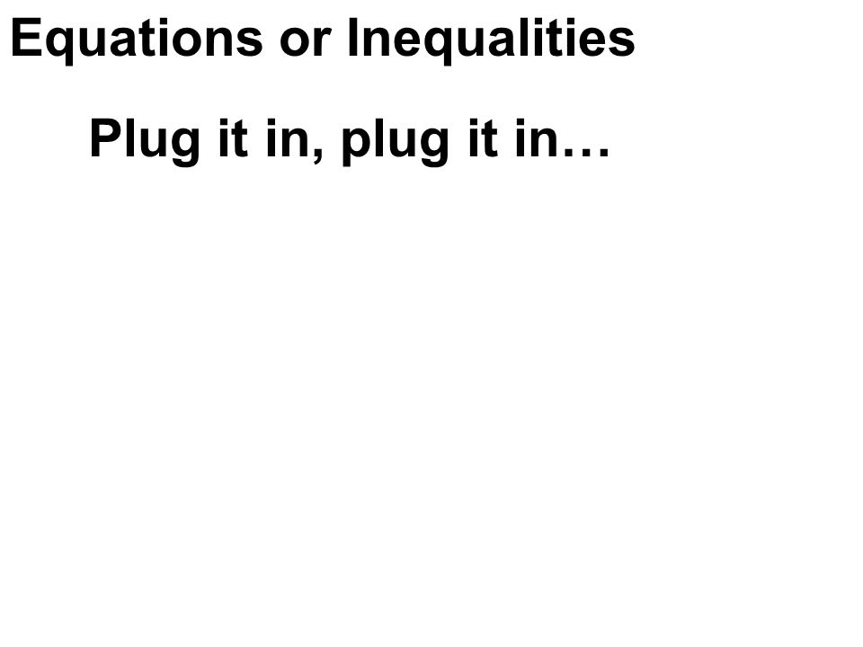 Equations or Inequalities Plug it in, plug it in…