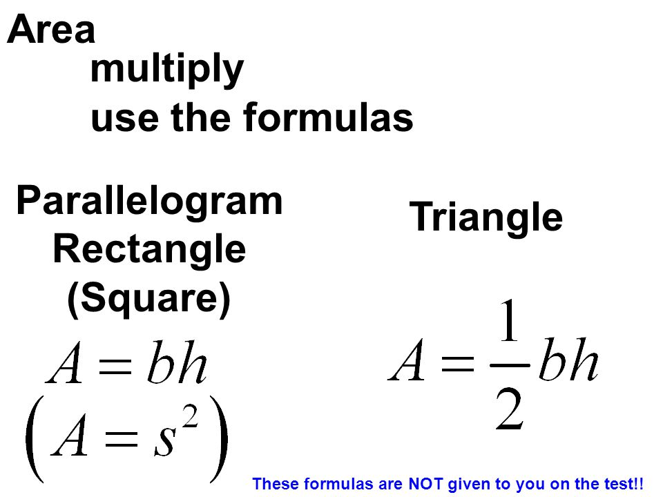 Area use the formulas multiply Parallelogram Rectangle (Square) Triangle These formulas are NOT given to you on the test!!