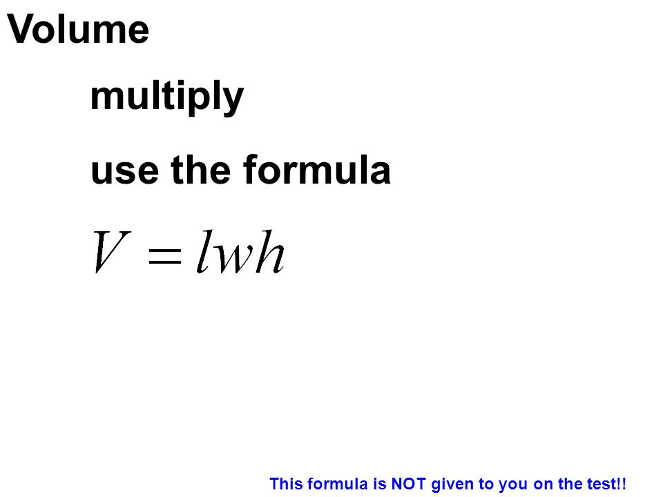 Volume use the formula multiply This formula is NOT given to you on the test!!