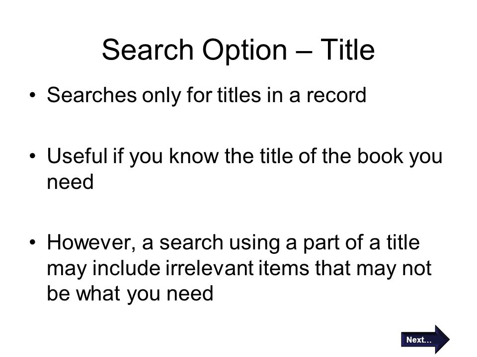 Search Option – Title Searches only for titles in a record Useful if you know the title of the book you need However, a search using a part of a title may include irrelevant items that may not be what you need Next…