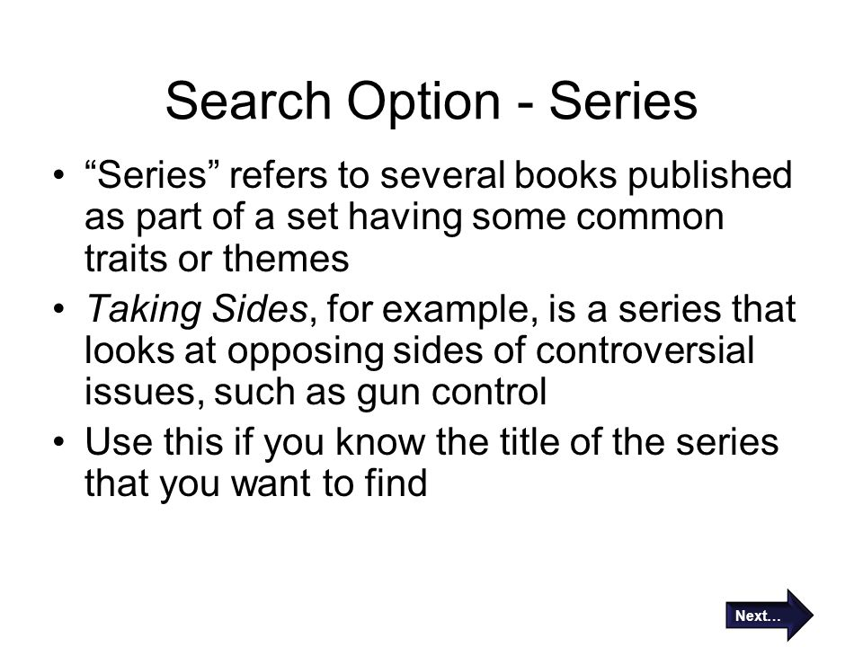 Search Option - Series Series refers to several books published as part of a set having some common traits or themes Taking Sides, for example, is a series that looks at opposing sides of controversial issues, such as gun control Use this if you know the title of the series that you want to find Next…