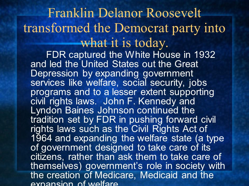 Franklin Delanor Roosevelt transformed the Democrat party into what it is today. FDR captured the White House in 1932 and led the United States out th