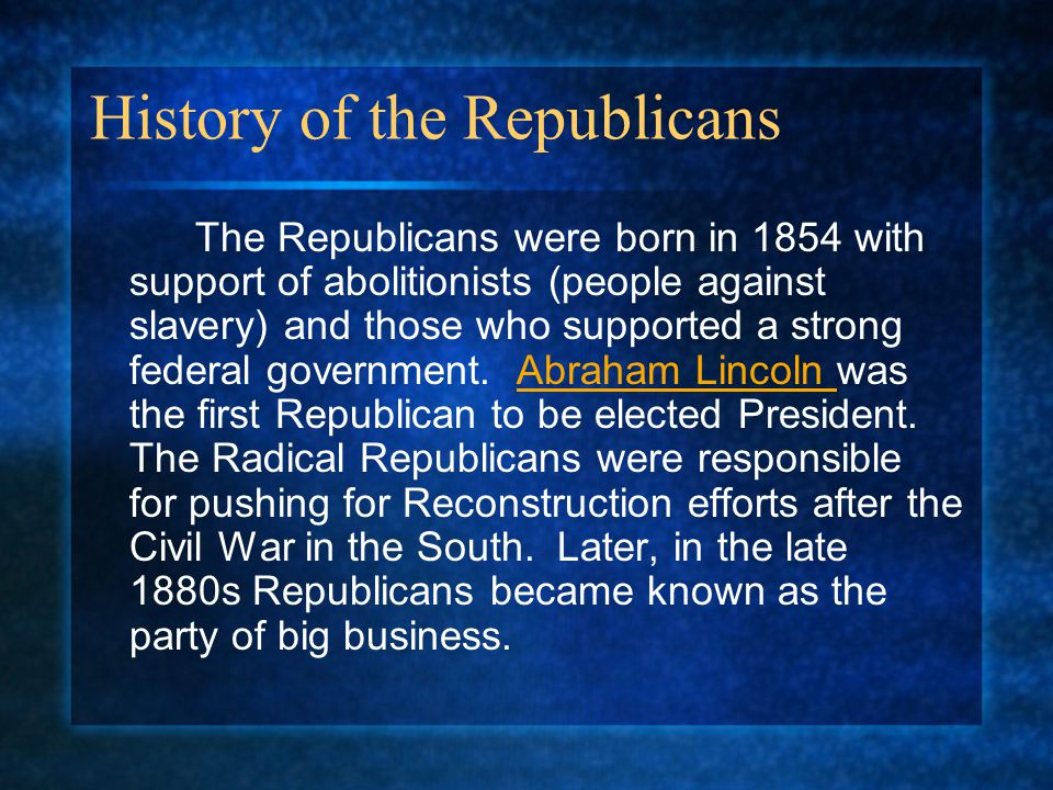 History of the Republicans The Republicans were born in 1854 with support of abolitionists (people against slavery) and those who supported a strong f