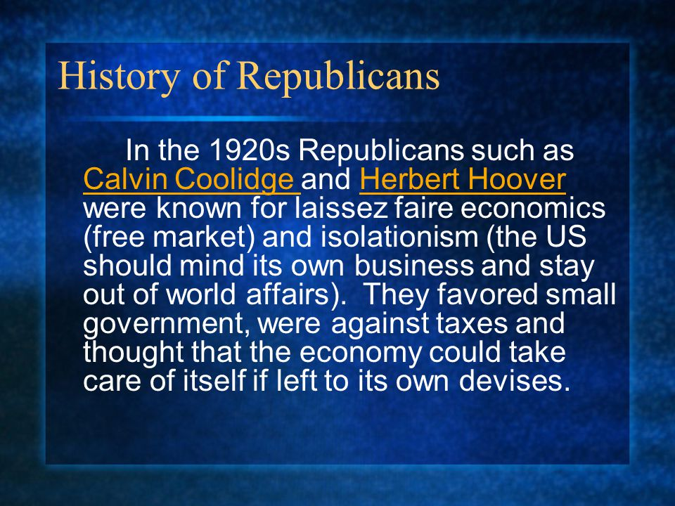 History of Republicans In the 1920s Republicans such as Calvin Coolidge and Herbert Hoover were known for laissez faire economics (free market) and is