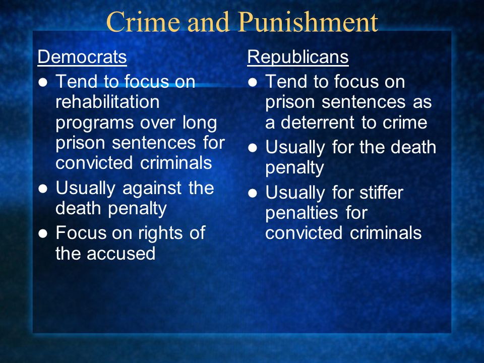 Crime and Punishment Democrats Tend to focus on rehabilitation programs over long prison sentences for convicted criminals Usually against the death p
