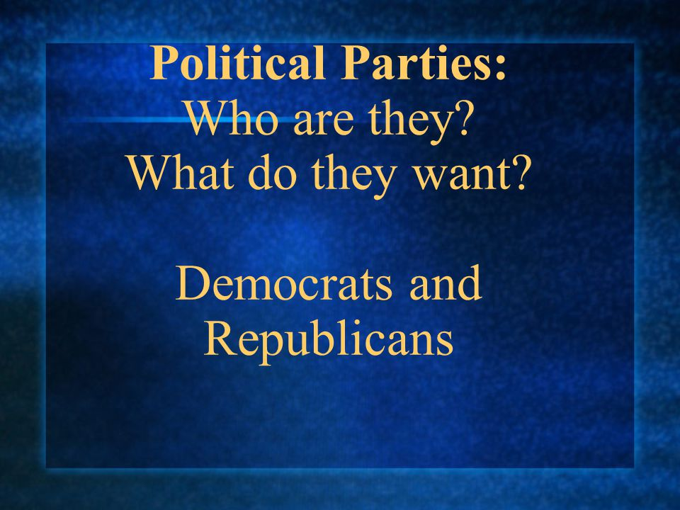 Political Parties: Who are they? What do they want? Democrats and Republicans