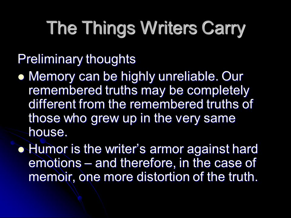 The Things Writers Carry Preliminary thoughts Memory can be highly unreliable. Our remembered truths may be completely different from the remembered t