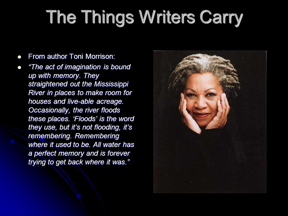 """The Things Writers Carry From author Toni Morrison: From author Toni Morrison: """"The act of imagination is bound up with memory. They straightened out"""