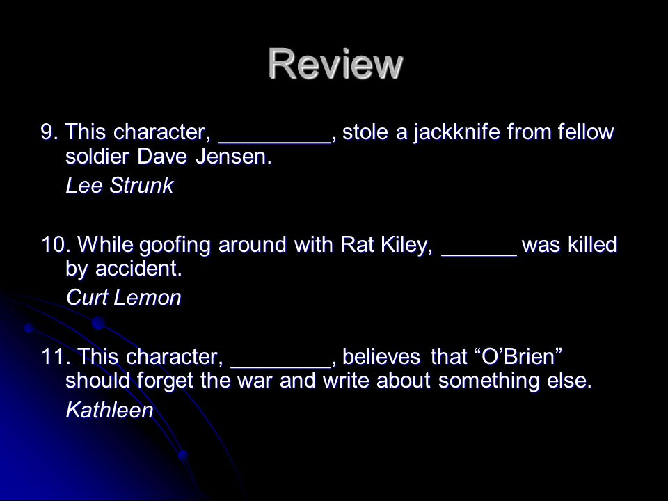 Review 9. This character, _________, stole a jackknife from fellow soldier Dave Jensen. Lee Strunk 10. While goofing around with Rat Kiley, ______ was