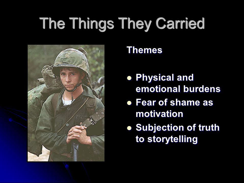 The Things They Carried Storytelling Fact and fiction is blurred: The objective truth of a war story is less important than the act of telling the story itself.