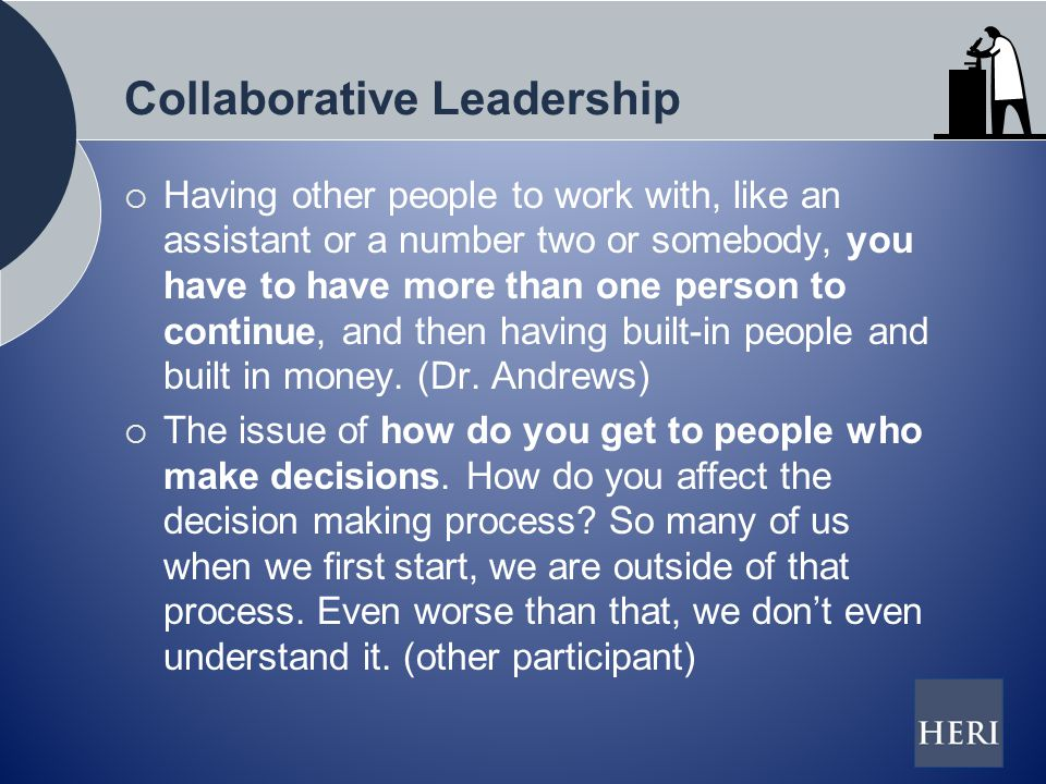 Collaborative Leadership  Having other people to work with, like an assistant or a number two or somebody, you have to have more than one person to continue, and then having built-in people and built in money.