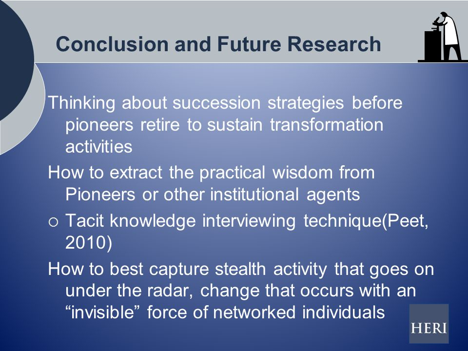 Conclusion and Future Research Thinking about succession strategies before pioneers retire to sustain transformation activities How to extract the practical wisdom from Pioneers or other institutional agents  Tacit knowledge interviewing technique(Peet, 2010) How to best capture stealth activity that goes on under the radar, change that occurs with an invisible force of networked individuals