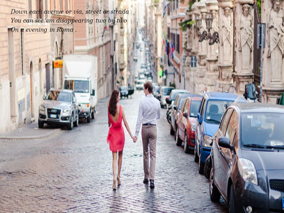 Down each avenue or via, street or strada You can see 'em disappearing two by two On a evening in Roma.