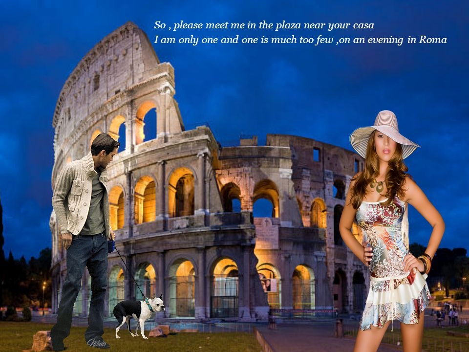 So, please meet me in the plaza near your casa I am only one and one is much too few,on an evening in Roma