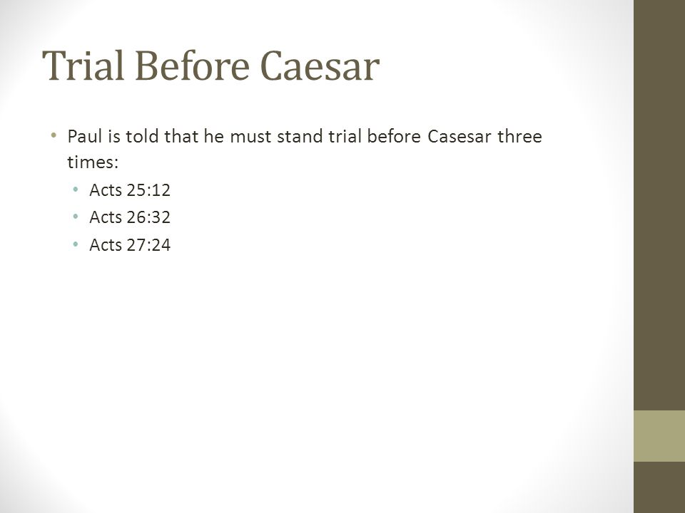 Trial Before Caesar Paul is told that he must stand trial before Casesar three times: Acts 25:12 Acts 26:32 Acts 27:24