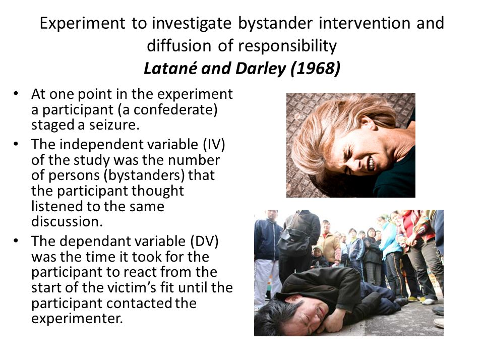 Experiment to investigate bystander intervention and diffusion of responsibility Latané and Darley (1968) At one point in the experiment a participant (a confederate) staged a seizure.