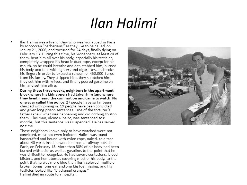 Ilan Halimi Ilan Halimi was a French Jew who was kidnapped in Paris by Moroccan barbarians, as they like to be called, on Janury 21, 2006, and tortured for 24 days, finally dying on February 13.