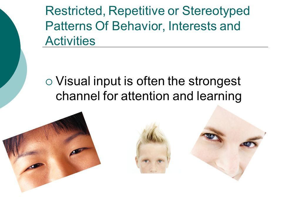 Restricted, Repetitive or Stereotyped Patterns Of Behavior, Interests and Activities  Overreaction or under reaction to things in their environment May be sensitive to lights or too many things on the wall May be picky eaters because of texture and taste May not recognize sensations of pain, or temperature