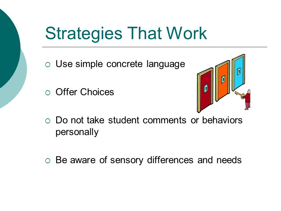Strategies That Work  USE THE VISUALS  Provide and use a visual schedule (no it does not matter if they can tell you the schedule!)  Provide a structured, predictable routine  Limit Your Talking to students AND to each other, your voice can be annoying noise