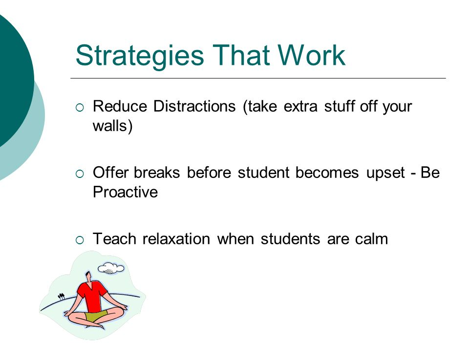 Strategies That Work  Use simple concrete language  Offer Choices  Do not take student comments or behaviors personally  Be aware of sensory differences and needs