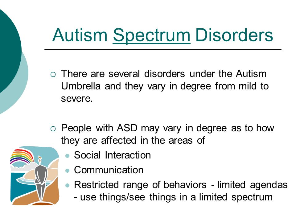 Autism Spectrum Disorders  There are several disorders under the Autism Umbrella and they vary in degree from mild to severe.