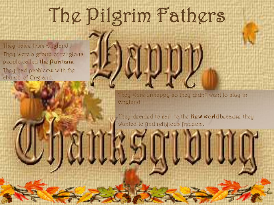 The Pilgrim Fathers They came from England. They were a group of religious people called the Puritans. They had problems with the church of England. T