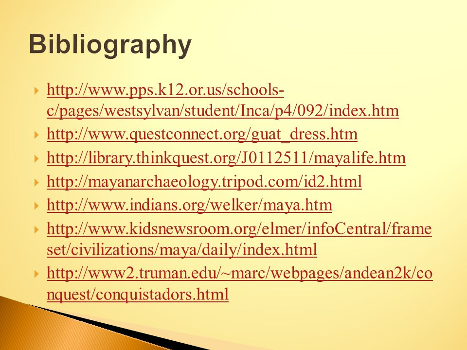  http://www.pps.k12.or.us/schools- c/pages/westsylvan/student/Inca/p4/092/index.htm http://www.pps.k12.or.us/schools- c/pages/westsylvan/student/Inca/p4/092/index.htm  http://www.questconnect.org/guat_dress.htm http://www.questconnect.org/guat_dress.htm  http://library.thinkquest.org/J0112511/mayalife.htm http://library.thinkquest.org/J0112511/mayalife.htm  http://mayanarchaeology.tripod.com/id2.html http://mayanarchaeology.tripod.com/id2.html  http://www.indians.org/welker/maya.htm http://www.indians.org/welker/maya.htm  http://www.kidsnewsroom.org/elmer/infoCentral/frame set/civilizations/maya/daily/index.html http://www.kidsnewsroom.org/elmer/infoCentral/frame set/civilizations/maya/daily/index.html  http://www2.truman.edu/~marc/webpages/andean2k/co nquest/conquistadors.html http://www2.truman.edu/~marc/webpages/andean2k/co nquest/conquistadors.html