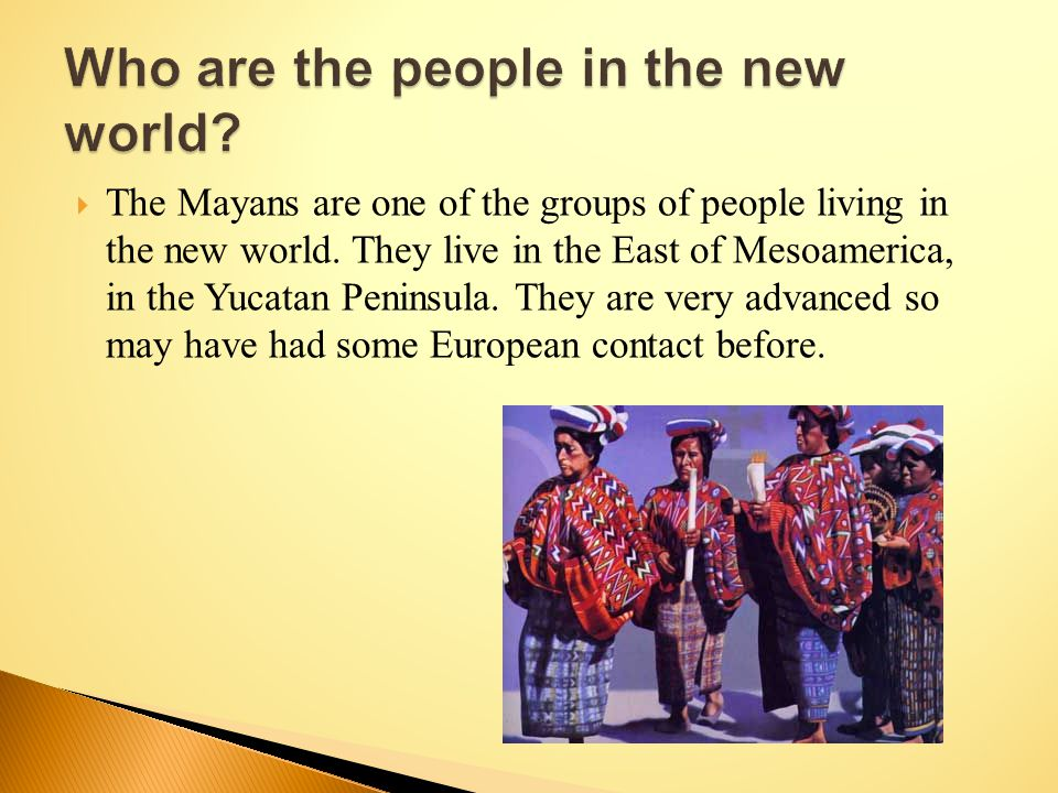  The Mayans are one of the groups of people living in the new world.