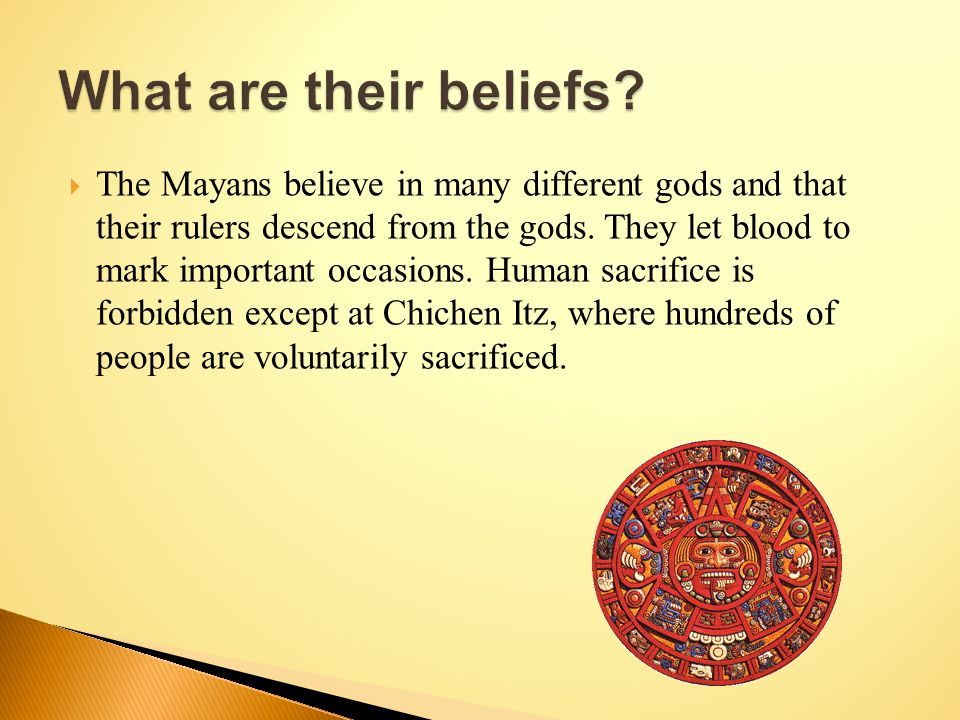  The Mayans believe in many different gods and that their rulers descend from the gods.